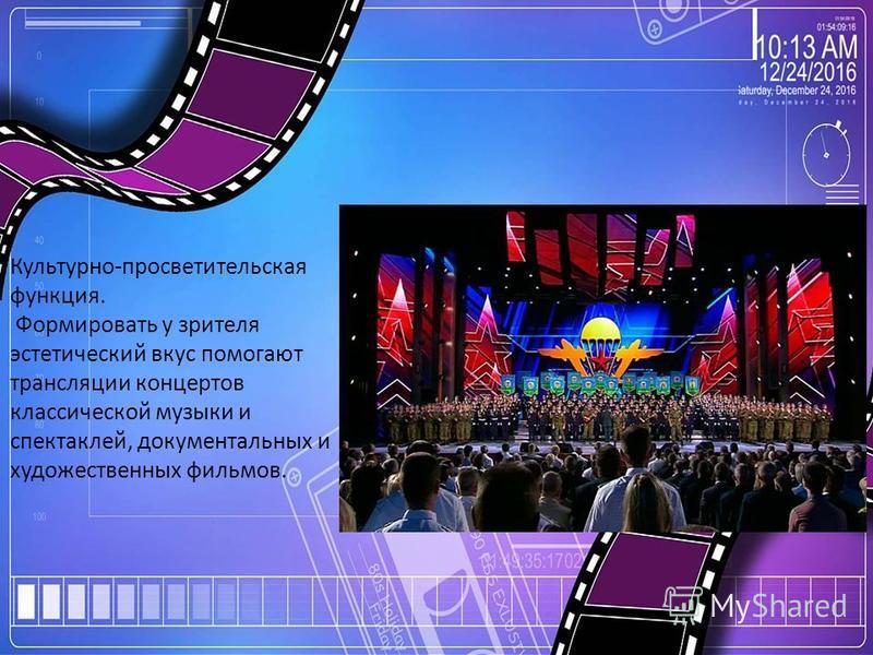 Культурно-просветительская функция. Формировать у зрителя эстетический вкус помогают трансляции концертов классической музыки и спектаклей, документальных и художественных фильмов.