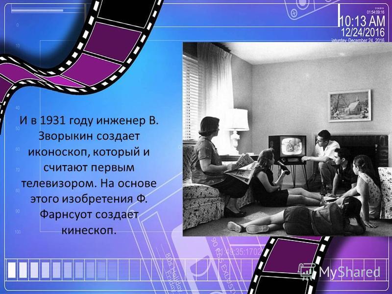 И в 1931 году инженер В. Зворыкин создает иконоскоп, который и считают первым телевизором. На основе этого изобретения Ф. Фарнсуот создает кинескоп.