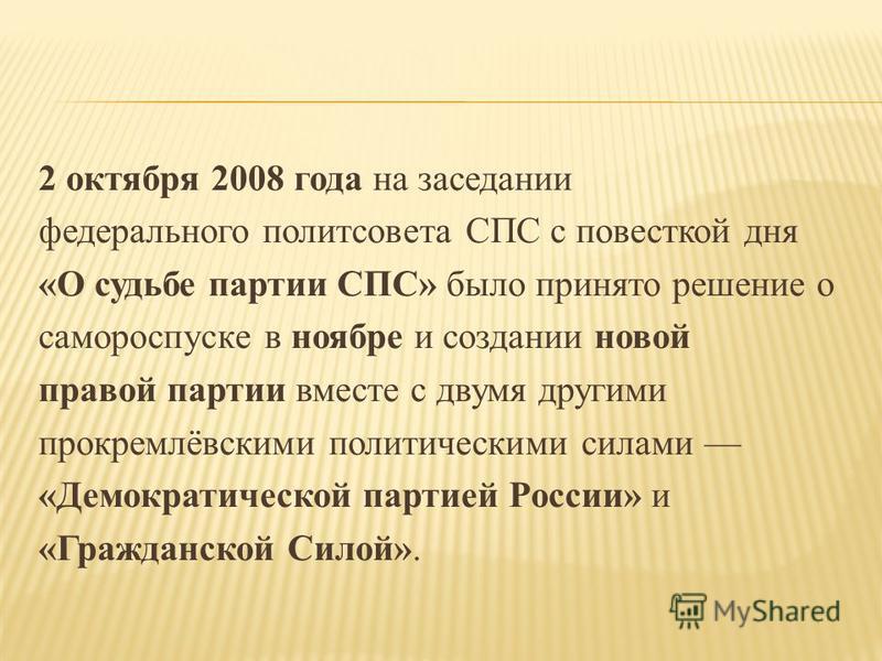 2 октября 2008 года на заседании федерального политсовета СПС с повесткой дня «О судьбе партии СПС» было принято решение о самороспуске в ноябре и создании новой правой партии вместе с двумя другими прокремлёвскими политическими силами «Демократическ