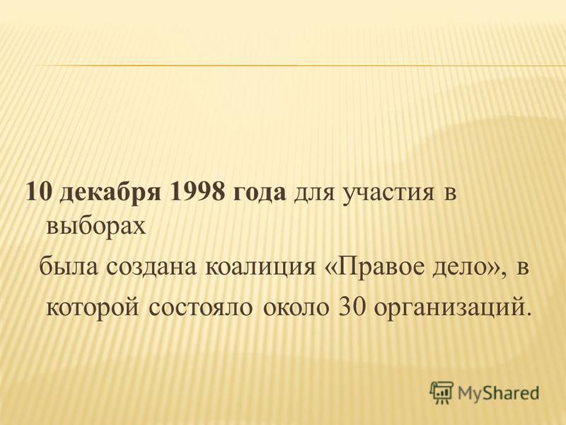 10 декабря 1998 года для участия в выборах была создана коалиция «Правое дело», в которой состояло около 30 организаций.