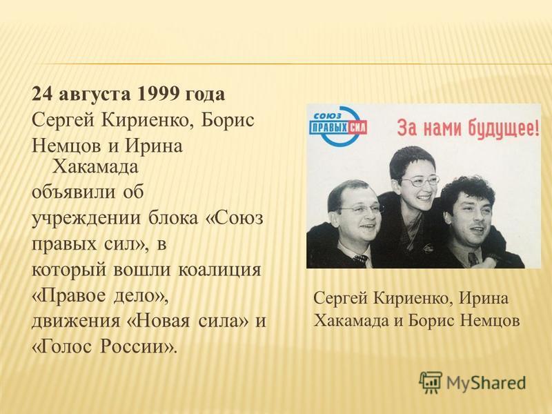24 августа 1999 года Сергей Кириенко, Борис Немцов и Ирина Хакамада объявили об учреждении блока «Союз правых сил», в который вошли коалиция «Правое дело», движения «Новая сила» и «Голос России». Сергей Кириенко, Ирина Хакамада и Борис Немцов