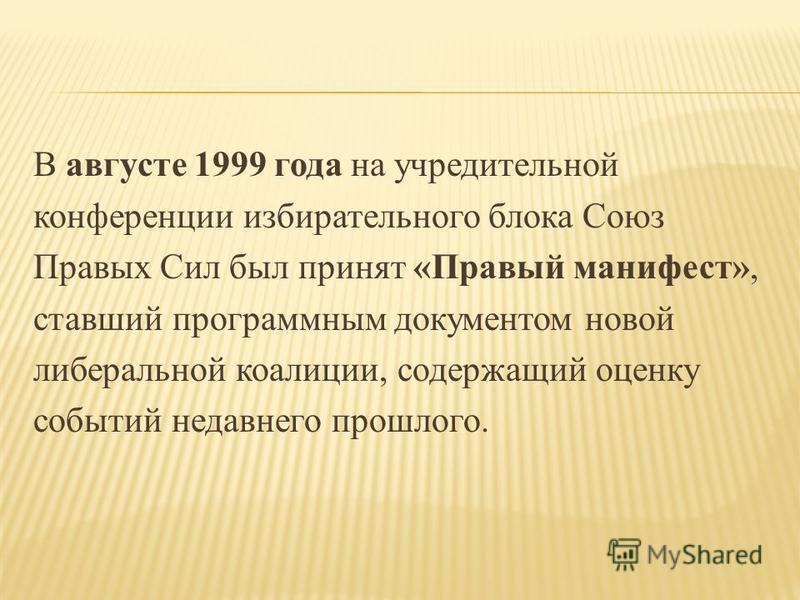 В августе 1999 года на учредительной конференции избирательного блока Союз Правых Сил был принят «Правый манифест», ставший программным документом новой либеральной коалиции, содержащий оценку событий недавнего прошлого.