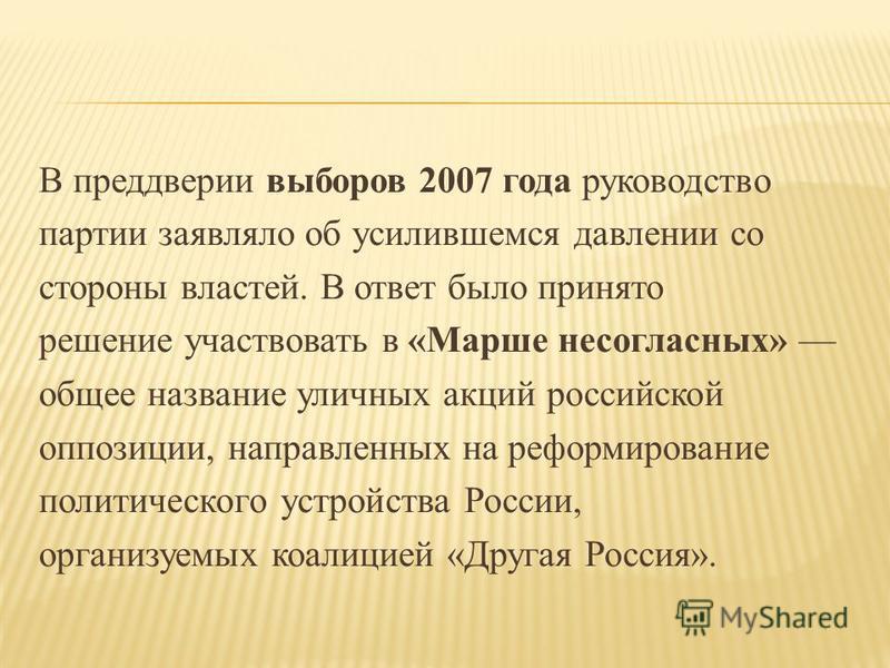 В преддверии выборов 2007 года руководство партии заявляло об усилившемся давлении со стороны властей. В ответ было принято решение участвовать в «Марше несогласных» общее название уличных акций российской оппозиции, направленных на реформирование по