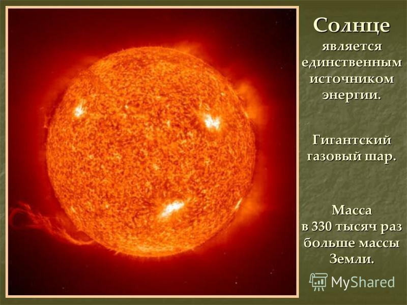 Солнце является единственным источником энергии. Гигантский газовый шар. Масса в 330 тысяч раз больше массы Земли.