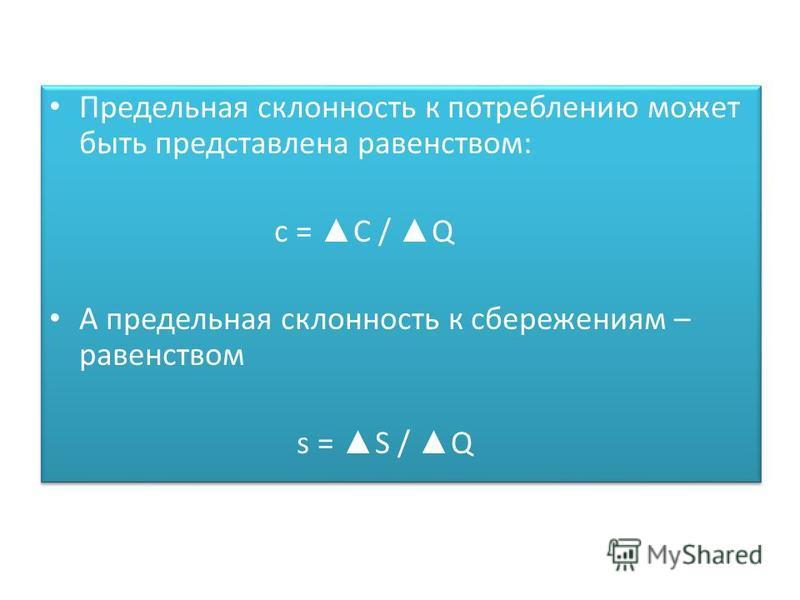 Предельная склонность к потреблению может быть представлена равенством: с = C / Q А предельная склонность к сбережениям – равенством s = S / Q Предельная склонность к потреблению может быть представлена равенством: с = C / Q А предельная склонность к