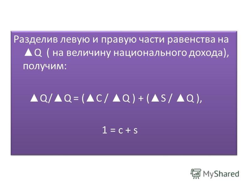 Разделив левую и правую части равенства на Q ( на величину национального дохода), получим: Q/ Q = ( C / Q ) + ( S / Q ), 1 = с + s Разделив левую и правую части равенства на Q ( на величину национального дохода), получим: Q/ Q = ( C / Q ) + ( S / Q )