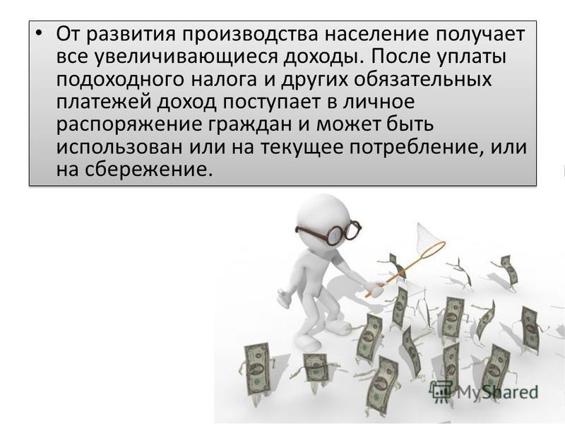 От развития производства население получает все увеличивающиеся доходы. После уплаты подоходного налога и других обязательных платежей доход поступает в личное распоряжение граждан и может быть использован или на текущее потребление, или на сбережени