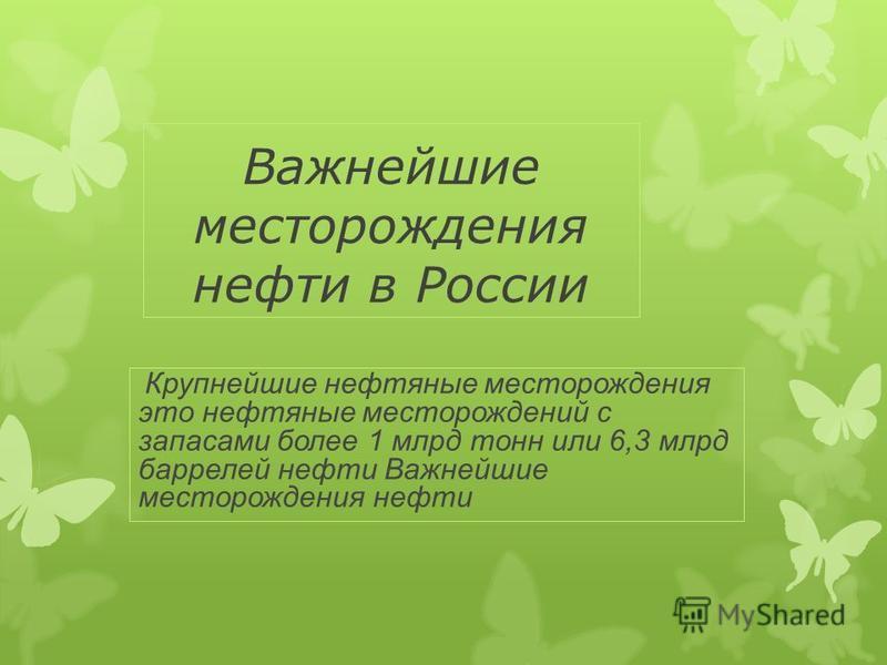 Важнейшие месторождения нефти в России Крупнейшие нефтяные месторождения это нефтяные месторождений с запасами более 1 млрд тонн или 6,3 млрд баррелей нефти Важнейшие месторождения нефти