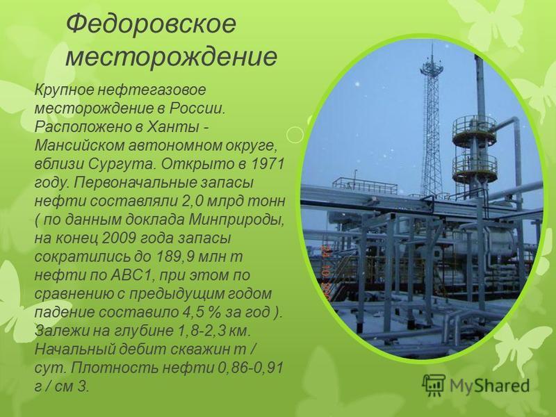 Федоровское месторождение Крупное нефтегазовое месторождение в России. Расположено в Ханты - Мансийском автономном округе, вблизи Сургута. Открыто в 1971 году. Первоначальные запасы нефти составляли 2,0 млрд тонн ( по данным доклада Минприроды, на ко