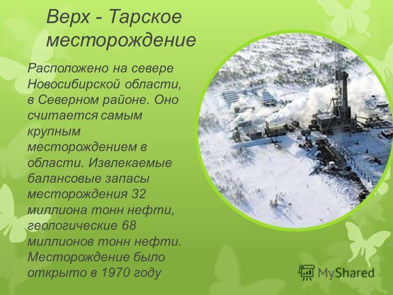 Верх - Тарское месторождение Расположено на севере Новосибирской области, в Северном районе. Оно считается самым крупным месторождением в области. Извлекаемые балансовые запасы месторождения 32 миллиона тонн нефти, геологические 68 миллионов тонн неф