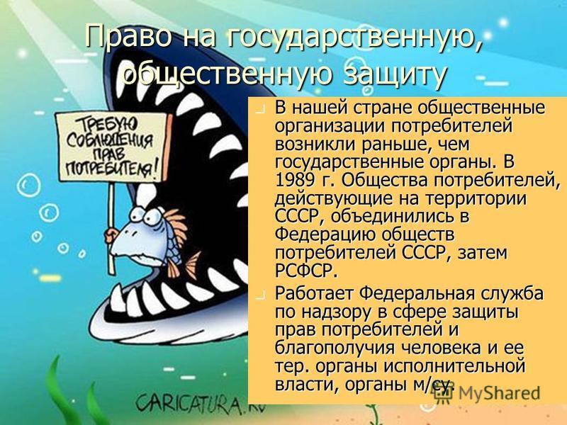 Право на государственную, общественную защиту В нашей стране общественные организации потребителей возникли раньше, чем государственные органы. В 1989 г. Общества потребителей, действующие на территории СССР, объединились в Федерацию обществ потребит