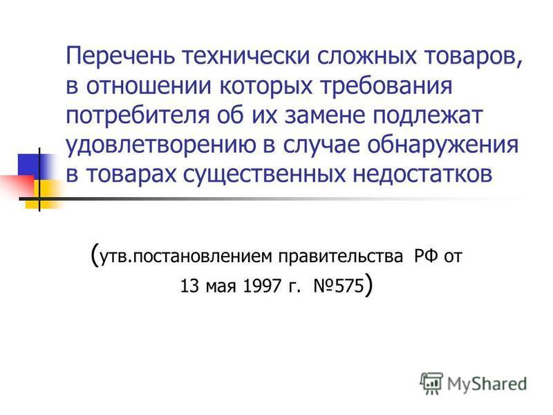 Перечень технически сложных товаров, в отношении которых требования потребителя об их замене подлежат удовлетворению в случае обнаружения в товарах существенных недостатков ( утв.постановлением правительства РФ от 13 мая 1997 г. 575 )