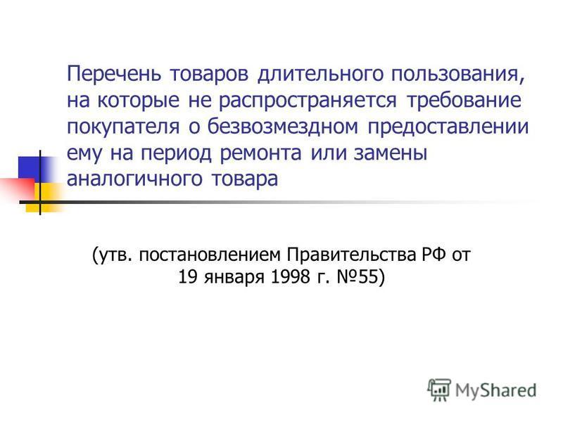 Перечень товаров длительного пользования, на которые не распространяется требование покупателя о безвозмездном предоставлении ему на период ремонта или замены аналогичного товара (утв. постановлением Правительства РФ от 19 января 1998 г. 55)