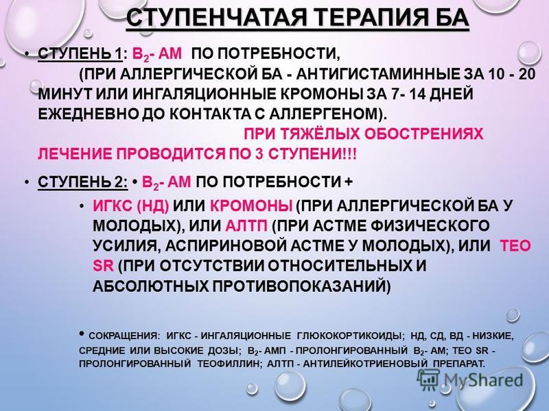 СТУПЕНЧАТАЯ ТЕРАПИЯ БА СТУПЕНЬ 1: Β 2 - АМ ПО ПОТРЕБНОСТИ, (ПРИ АЛЛЕРГИЧЕСКОЙ БА - АНТИГИСТАМИННЫЕ ЗА 10 - 20 МИНУТ ИЛИ ИНГАЛЯЦИОННЫЕ КРОМОНЫ ЗА 7- 14 ДНЕЙ ЕЖЕДНЕВНО ДО КОНТАКТА С АЛЛЕРГЕНОМ). ПРИ ТЯЖЁЛЫХ ОБОСТРЕНИЯХ ЛЕЧЕНИЕ ПРОВОДИТСЯ ПО 3 СТУПЕНИ!!