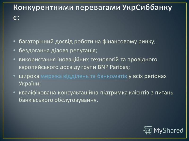 багаторічний досвід роботи на фінансовому ринку ; бездоганна ділова репутація ; використання іноваційних технологій та провідного європейського досвіду групи BNP Paribas; широка мережа відділень та банкоматів у всіх регіонах України ; мережа відділен