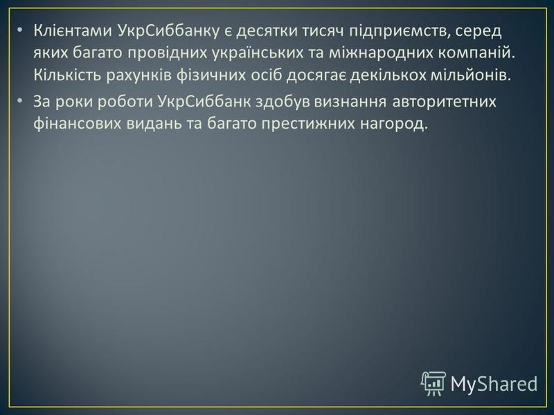 Клієнтами УкрСиббанку є десятки тисяч підприємств, серед яких багато провідних українських та міжнародних компаній. Кількість рахунків фізичних осіб досягає декількох мільйонів. За роки роботи УкрСиббанк здобув визнання авторитетних фінансових видань