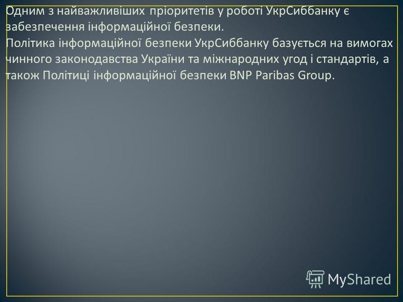Одним з найважливіших пріоритетів у роботі УкрСиббанку є забезпечення інформаційної безпеки. Політика інформаційної безпеки УкрСиббанку базується на вимогах чинного законодавства України та міжнародних угод і стандартів, а також Політиці інформаційно