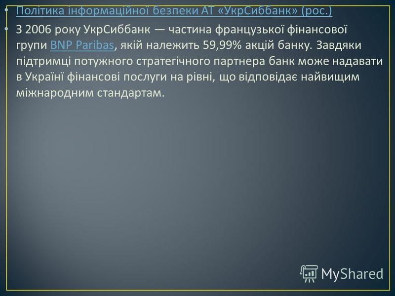Політика інформаційної безпеки АТ « УкрСиббанк » ( рос.) Політика інформаційної безпеки АТ « УкрСиббанк » ( рос.) З 2006 року УкрСиббанк частина французької фінансової групи BNP Paribas, якій належить 59,99% акцій банку. Завдяки підтримці потужного с