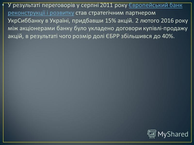 У результаті переговорів у серпні 2011 року Європейський банк реконструкції і розвитку став стратегічним партнером УкрСиббанку в Україні, придбавши 15% акцій. 2 лютого 2016 року між акціонерами банку було укладено договори купівлі - продажу акцій, в