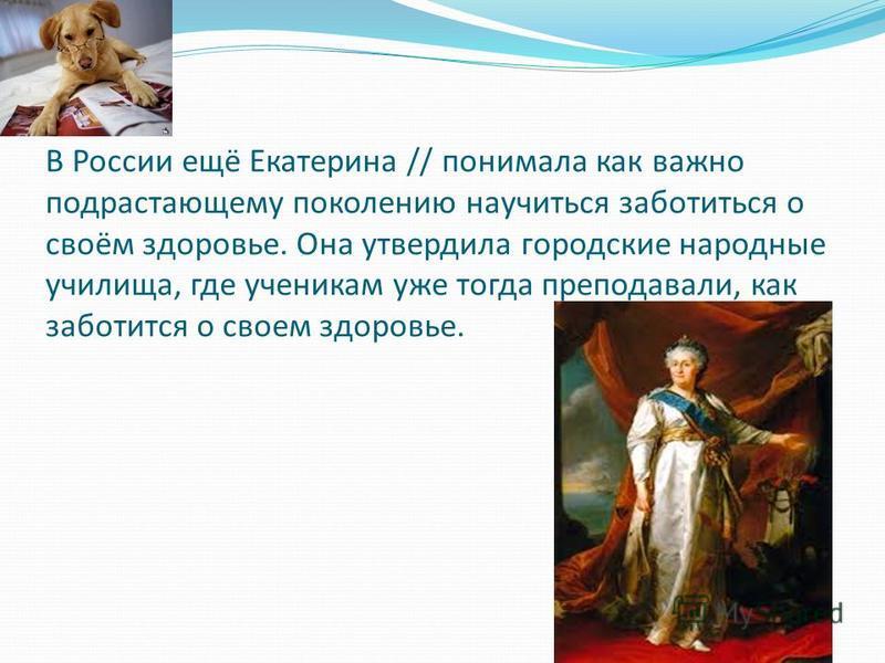 В России ещё Екатерина // понимала как важно подрастающему поколению научиться заботиться о своём здоровье. Она утвердила городские народные училища, где ученикам уже тогда преподавали, как заботится о своем здоровье.