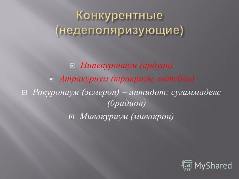 Пипекурониум ( ардуан ) Атракуриум ( тракриум, интубан ) Рокурониум ( эсмерон ) – антидот : сугаммадекс ( бридион ) Мивакуриум ( мивакрон )