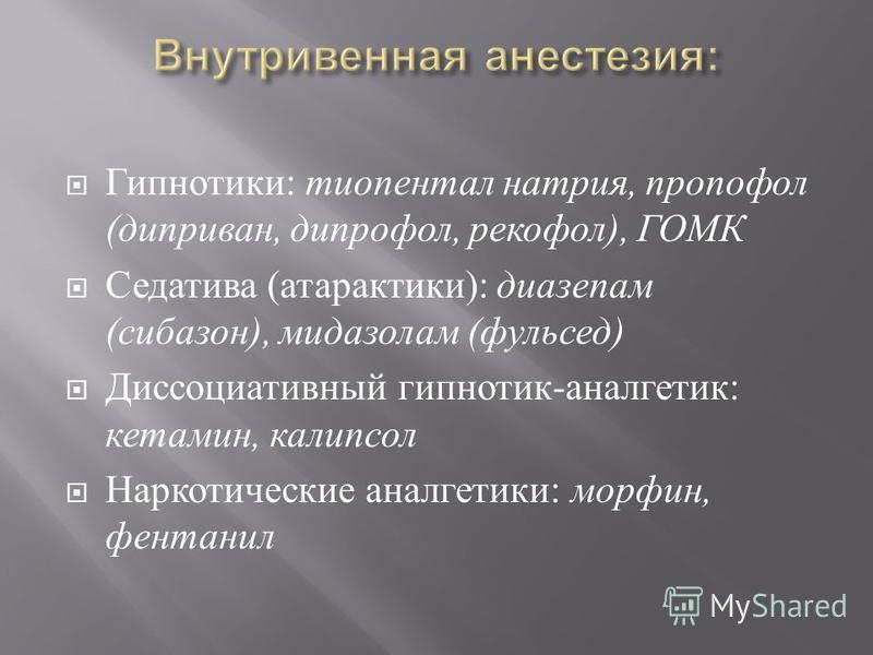 Гипнотики : тиопентал натрия, пропофол ( диприван, дипрофол, рекофол ), ГОМК Седатива ( атарактики ): диазепам ( сибазон ), мидазолам ( фульсед ) Диссоциативный гипнотик - аналгетик : кетамин, калипсо Наркотические аналгетики : морфин, фентанил