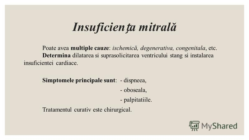 Insuficiena mitrală Poate avea multiple cauze: ischemică, degenerativa, congenitala, etc. Determina dilatarea si suprasolicitarea ventricului stang si instalarea insuficientei cardiace. Simptomele principale sunt: - dispneea, - oboseala, - palpitatii