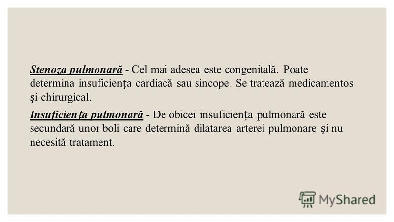 Stenoza pulmonară - Cel mai adesea este congenitală. Poate determina insuficiena cardiacă sau sincope. Se tratează medicamentos i chirurgical. Insuficiena pulmonară - De obicei insuficiena pulmonară este secundară unor boli care determină dilatarea a