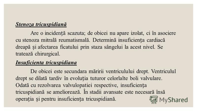 Stenoza tricuspidiană Are o incidenă scazuta; de obicei nu apare izolat, ci în asociere cu stenoza mitrală reumatismală. Determină insuficiena cardiacă dreapă i afectarea ficatului prin staza sângelui la acest nivel. Se tratează chirurgical. Insufici
