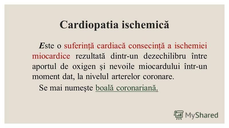 Cardiopatia ischemică Este o suferinţă cardiacă consecinţă a ischemiei miocardice rezultată dintr-un dezechilibru între aportul de oxigen şi nevoile miocardului într-un moment dat, la nivelul arterelor coronare. Se mai numeşte boală coronariană.