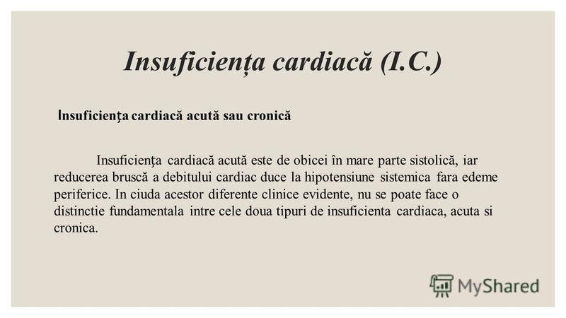 Insuficienţa cardiacă (I.C.) I nsuficiena cardiacă acută sau cronică Insuficiena cardiacă acută este de obicei în mare parte sistolică, iar reducerea bruscă a debitului cardiac duce la hipotensiune sistemica fara edeme periferice. In ciuda acestor di