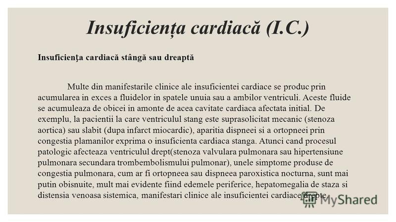 Insuficienţa cardiacă (I.C.) Insuficiena cardiacă stângă sau dreaptă Multe din manifestarile clinice ale insuficientei cardiace se produc prin acumularea in exces a fluidelor in spatele unuia sau a ambilor ventriculi. Aceste fluide se acumuleaza de o