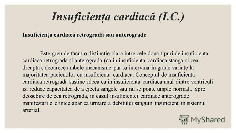 Insuficienţa cardiacă (I.C.) Insuficiena cardiacă retrogradă sau anterograde Este greu de facut o distinctie clara intre cele doua tipuri de insuficienta cardiaca retrograda si anterograda (ca in insuficienta cardiaca stanga si cea dreapta), deoarece
