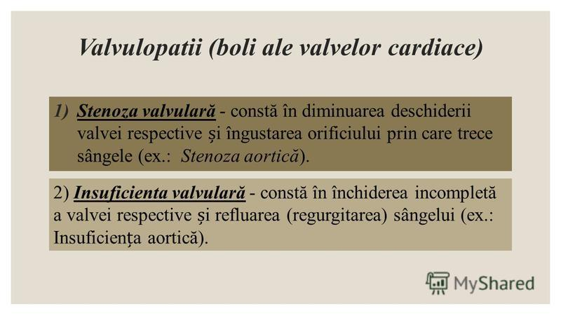 Valvulopatii (boli ale valvelor cardiace) 1)Stenoza valvulară - constă în diminuarea deschiderii valvei respective i îngustarea orificiului prin care trece sângele (ex.: Stenoza aortică). 2) Insuficienta valvulară - constă în închiderea incompletă a