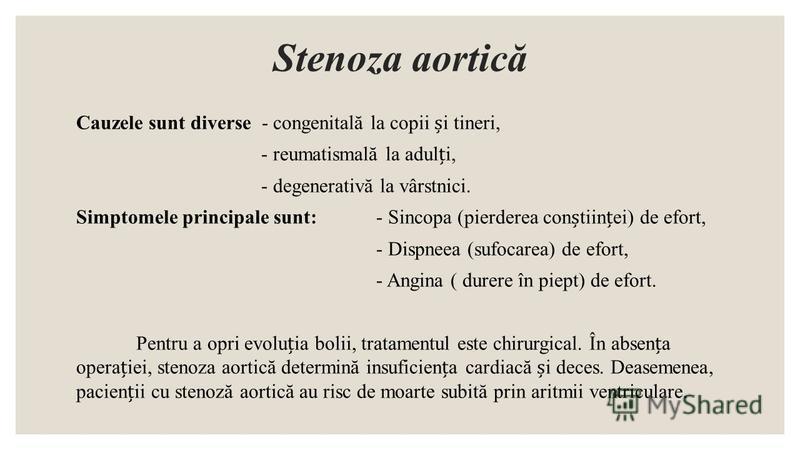 Stenoza aortică Cauzele sunt diverse - congenitală la copii i tineri, - reumatismală la aduli, - degenerativă la vârstnici. Simptomele principale sunt:- Sincopa (pierderea contiinei) de efort, - Dispneea (sufocarea) de efort, - Angina ( durere în pie