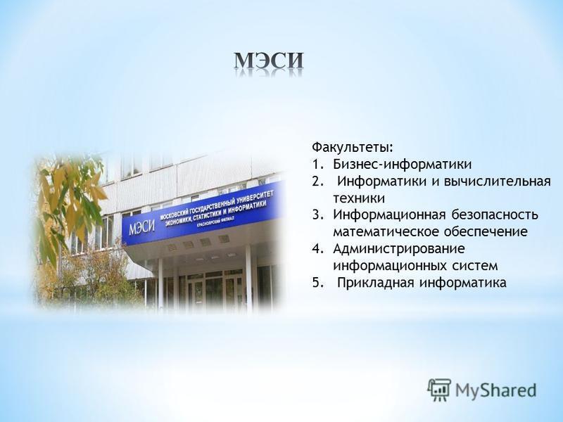 Факультеты: 1.Бизнес-информатики 2. Информатики и вычислительная техники 3. Информационная безопасность математическое обеспечение 4. Администрирование информационных систем 5. Прикладная информатика