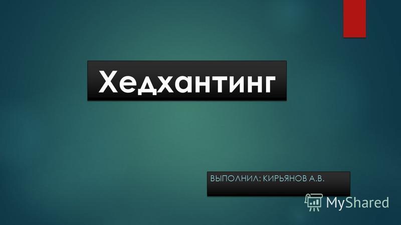 Хедхантинг ВЫПОЛНИЛ: КИРЬЯНОВ А.В.