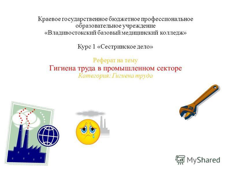 Краевое государственное бюджетное профессиональное образовательное учреждение «Владивостокский базовый медицинский колледж» Курс 1 «Сестринское дело» Реферат на тему Гигиена труда в промышленном секторе Категория: Гигиена труда