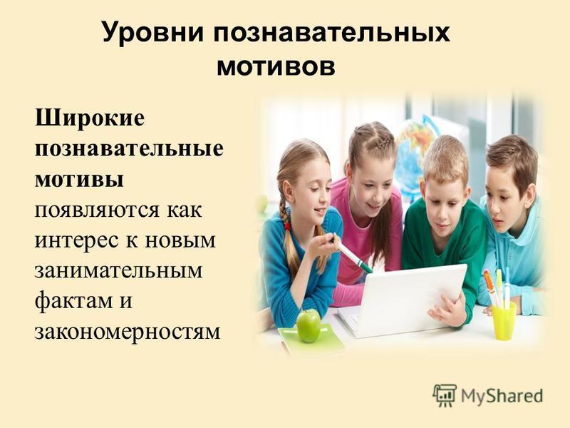 Уровни познавательных мотивов Широкие познавательные мотивы появляются как интерес к новым занимательным фактам и закономерностям
