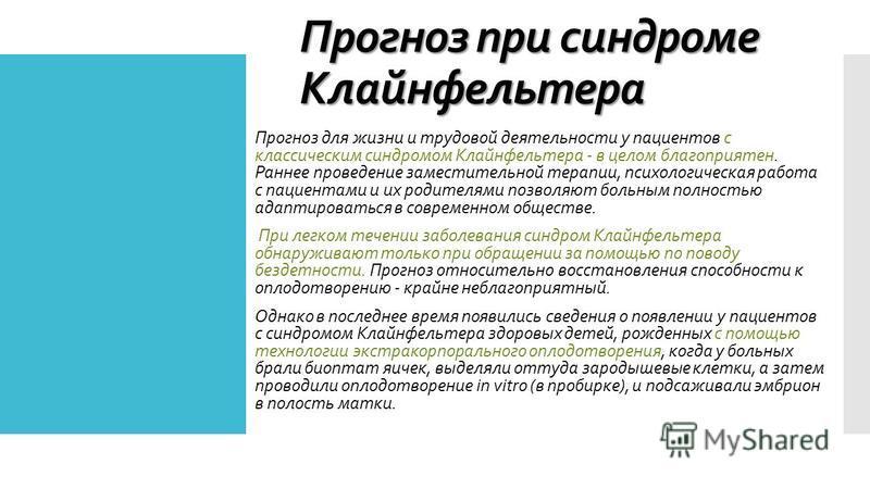 Прогноз при синдроме Клайнфельтера Прогноз для жизни и трудовой деятельности у пациентов с классическим синдромом Клайнфельтера - в целом благоприятен. Раннее проведение заместительной терапии, психологическая работа с пациентами и их родителями позв