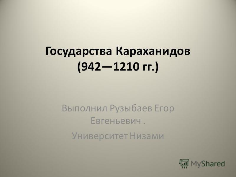 Государства Караханидов (9421210 гг.) Выполнил Рузыбаев Егор Евгеньевич. Университет Низами