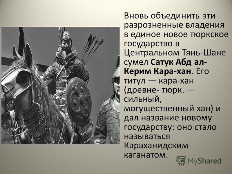 Вновь объединить эти разрозненные владения в единое новое тюркское государство в Центральном Тянь-Шане сумел Сатук Абд ал- Керим Кара-хан. Его титул кара-хан (древне- тюрк. сильный, могущественный хан) и дал название новому государству: оно стало наз