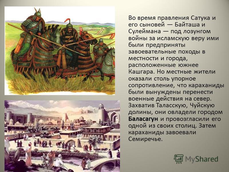 Во время правления Сатука и его сыновей Байташа и Сулеймана под лозунгом войны за исламскую веру ими были предприняты завоевательные походы в местности и города, расположенные южнее Кашгара. Но местные жители оказали столь упорное сопротивление, что