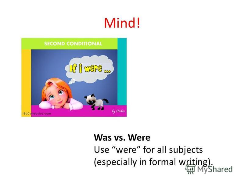 Mind! Was vs. Were Use were for all subjects (especially in formal writing).