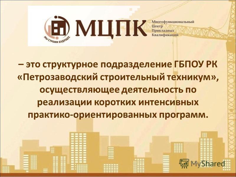 – это структурное подразделение ГБПОУ РК «Петрозаводский строительный техникум», осуществляющее деятельность по реализации коротких интенсивных практико-ориентированных программ.