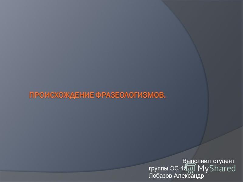 Выполнил студент группы ЭС-15 Лобазов Александр
