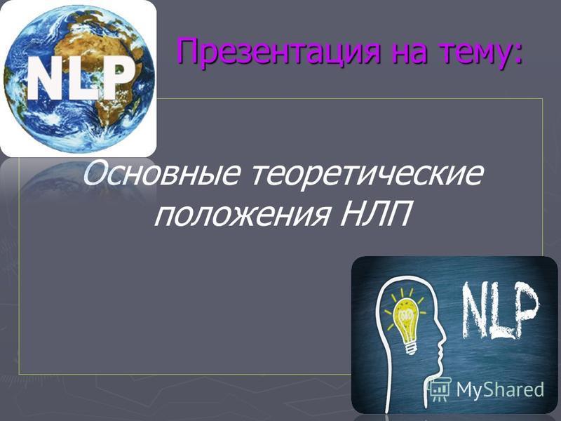 Презентация на тему: Презентация на тему: Основные теоретические положения НЛП