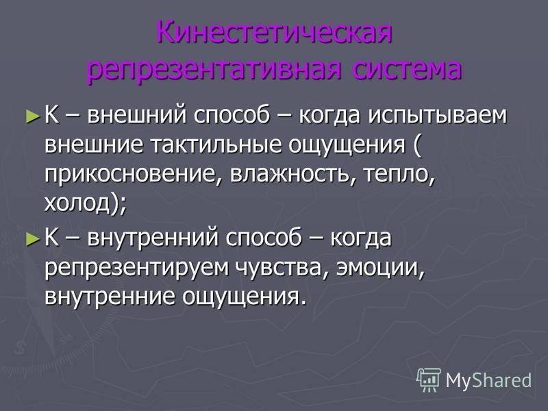 Кинестетическая репрезентативная система K – внешний способ – когда испытываем внешние тактильные ощущения ( прикосновение, влажность, тепло, холод); K – внешний способ – когда испытываем внешние тактильные ощущения ( прикосновение, влажность, тепло,