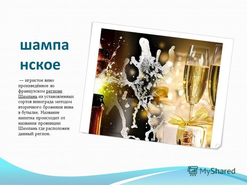шампанское игристое вино произведённое во французском регионе Шампань из установленных сортов винограда методом вторичного брожения вина в бутылке. Название напитка происходит от названия провинции Шампань где расположен данный регион.