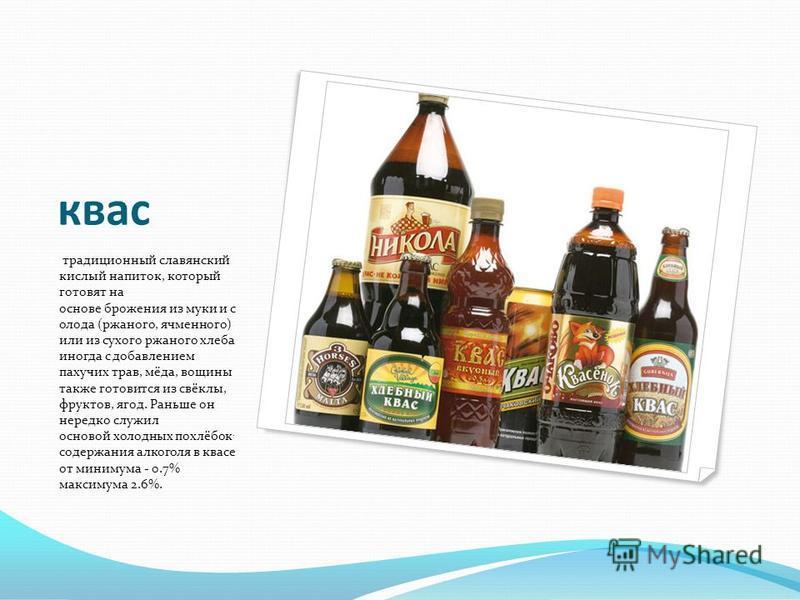 квас традиционный славянский кислый напиток, который готовят на основе брожения из муки и солода (ржаного, ячменного) или из сухого ржаного хлеба иногда с добавлением пахучих трав, мёда, вощины также готовится из свёклы, фруктов, ягод. Раньше он нере